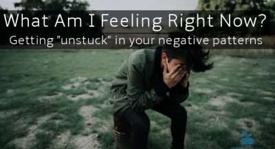 "What Am I Feeling Right Now? Getting ""unstuck"" in your negative patterns"
