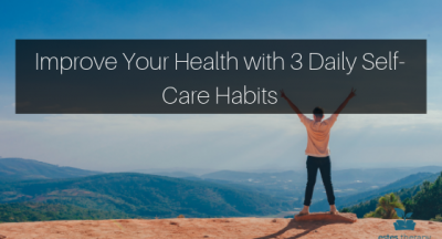 Improve Your Health with 3 Daily Self-Care Habits